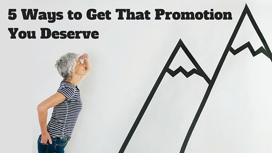 5 Steps to Getting That Promotion You Deserve