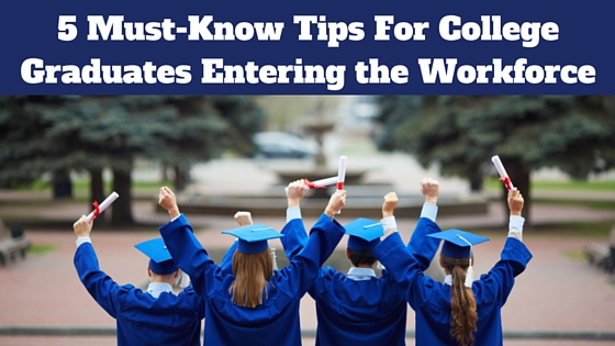 5 Must-Know Tips For College Graduates Entering the Workforce