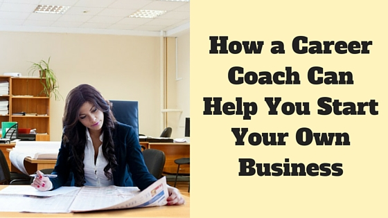 How a Career Coach Can Help You Start Your Own Business