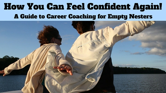 How You Can Feel Confident Again! A Guide to Career Coaching for the Empty Nester