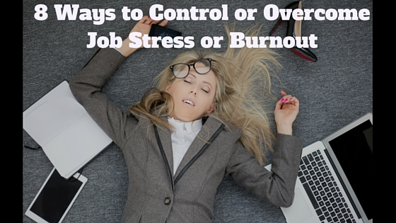 8 Ways to Control or Overcome Job Stress or Burnout