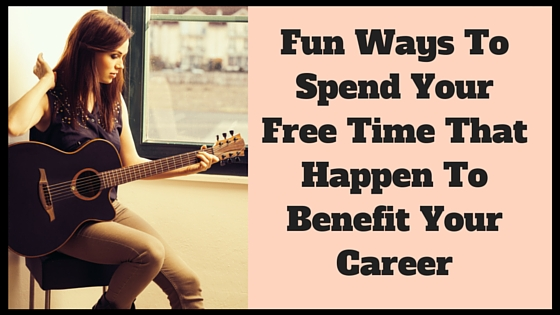 Fun Ways To Spend Your Free Time That Happen To Benefit Your Career