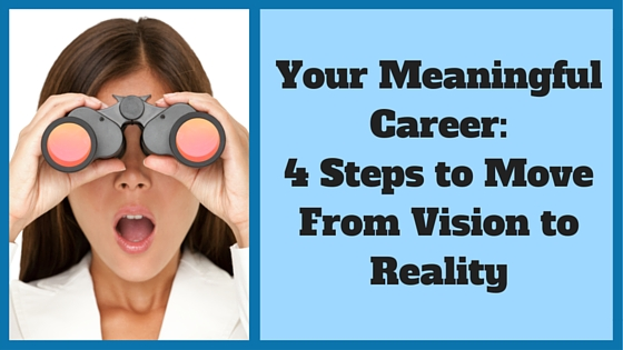 Your Meaningful Career: 4 Steps to Move From Vision to Reality