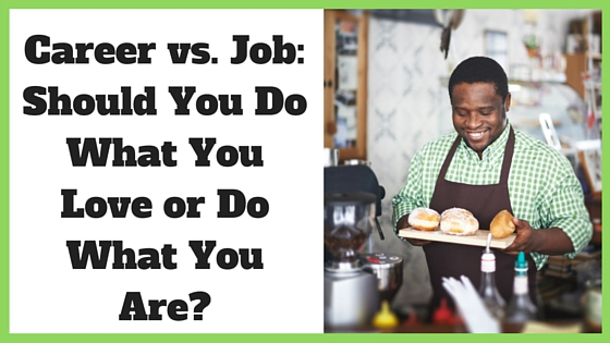 Career vs. Job: Should You Do What You Love or Do What You Are?
