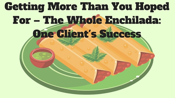 Getting More Than You Hoped For–The Whole Enchilada_ One Client's Success