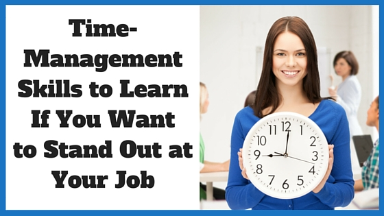 Time-Management Skills to Learn If You Want to Stand Out at Your Job