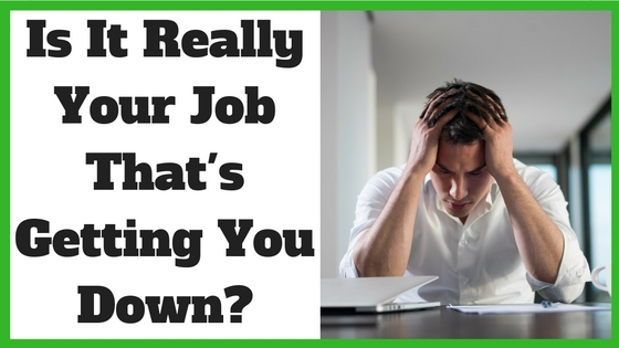 Is It Really Your Job That's Getting You Down?