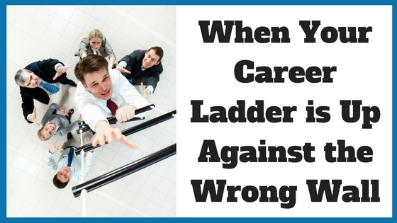 When Your Career Ladder is Up Against the Wrong Wall