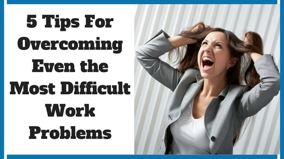 5 Tips For Overcoming Even the Most Difficult Work Problems