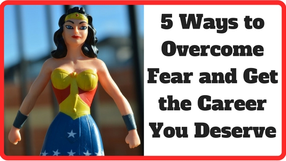 5 Ways to Overcome Fear and Get the Career You Deserve