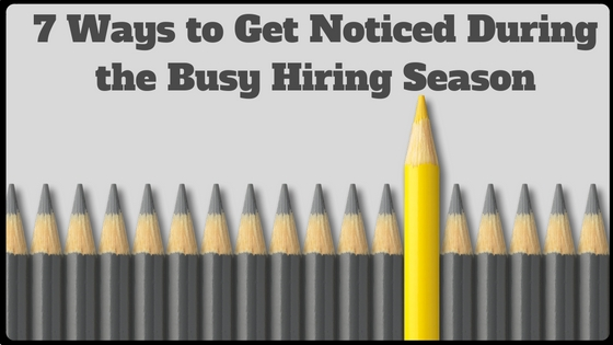 7 Ways to Get Noticed During the Busy Hiring Season