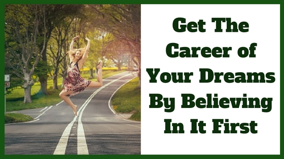 Get The Career of Your Dreams By Believing In It First