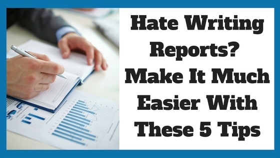 Hate Writing Reports? Make it Much Easier With These 5 Tips