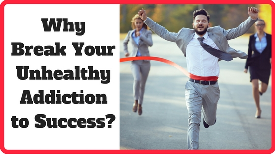 Why Break Your Unhealthy Addiction to Success?