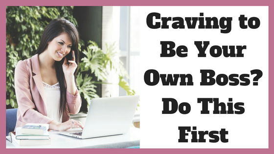 Craving to Be Your Own Boss? Do This First