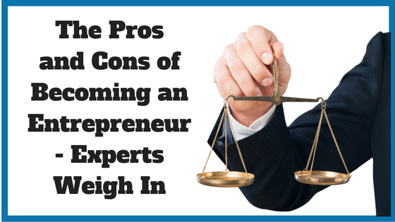 The Pros and Cons of Becoming an Entrepreneur - Experts Weigh In