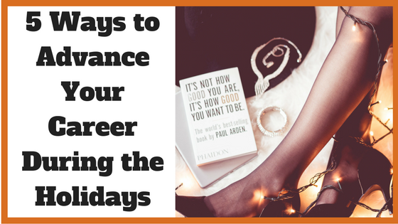 5 Ways to Advance Your Career During the Holidays