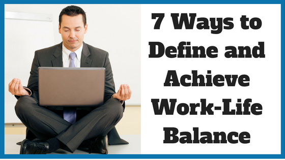7 Ways to Define and Achieve Work-Life Balance