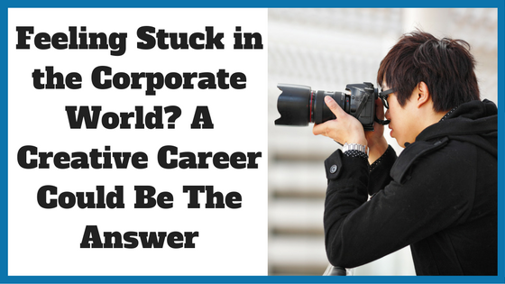 Feeling Stuck in the Corporate World? A Creative CAreer Could Be The Answer