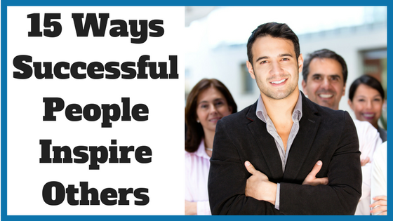 15 Ways Successful People Inspire Others
