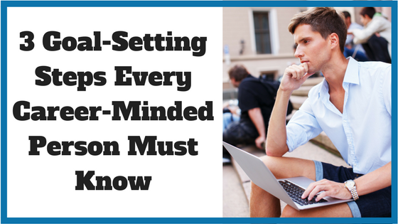 3 Goal-Setting Steps Every Career-Minded Person Must Know