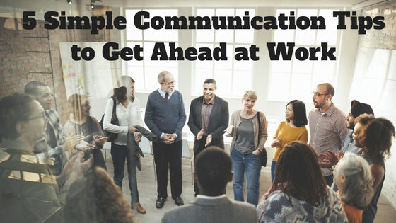 5 Simple Communication Tips to Get Ahead at Work