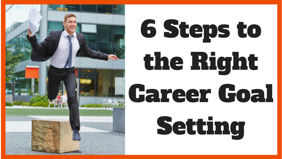 6 Steps to the Right Career Goal Setting