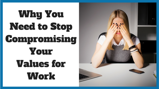 Why You Need to Stop Compromising Your Values for Work