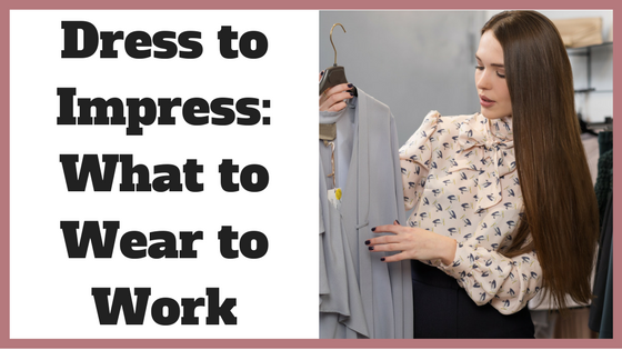 Dress to Impress_ What to Wear to Work