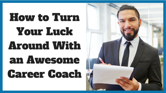 How to Turn Your Luck Around With a Great Career Coach