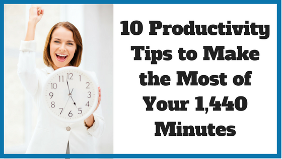 10 Productivity Tips to Make the Most of Your 1,440 Minutes.