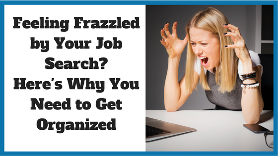 Feeling Frazzled by Your Job Search? Here's Why You Need to Get Organized