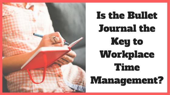 Is the Bullet Journal the Key to Workplace Time Management_