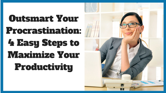 Outsmart Your Procrastination: 4 Easy Steps to Maximize Your Productivity