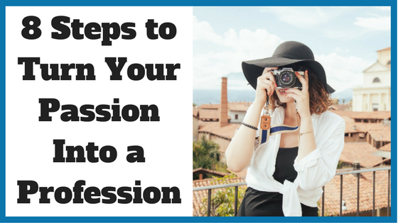 8 Steps to Turn Your Passion Into a Profession
