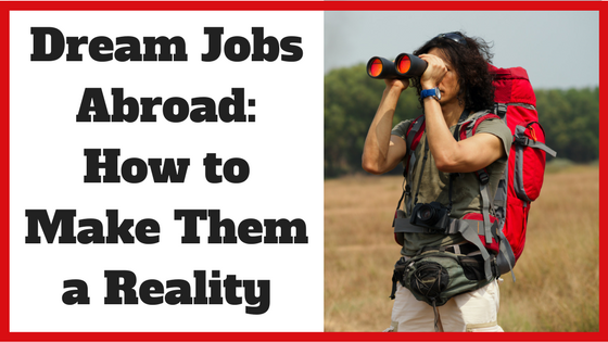 Dream Jobs Abroad: How to Make Them a Reality