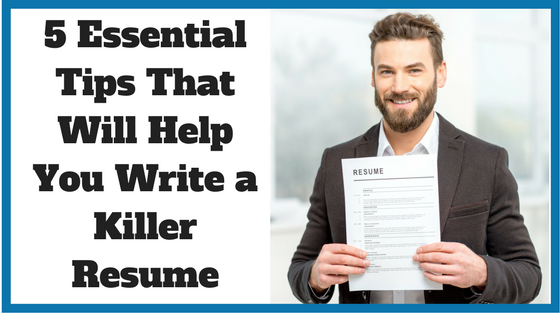 5 Essential Tips That Will Help You Write a Killer Resume