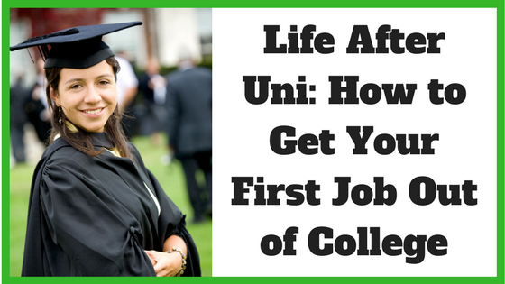 Life After Uni: How to Get Your First Job Out of College(1)