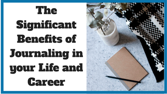 The Significant Benefits of Journaling in your Life and Career