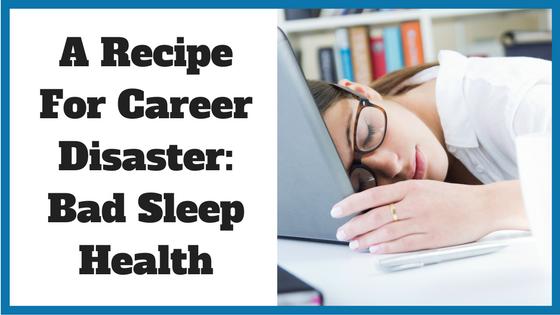 A Recipe For Career Disaster- Bad Sleep Health