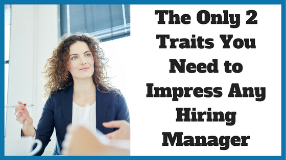 The Only 2 Traits You Need to Impress Any Hiring Manager