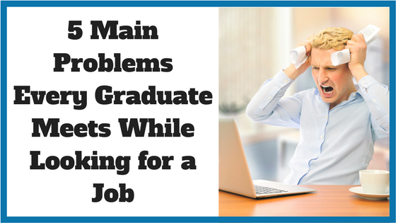 5 Main Problems Every Graduate Meets While Looking for a Job