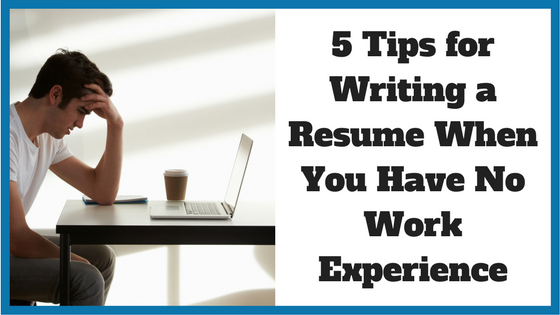 5 Tips for Writing a Resume When You Have No Work Experience