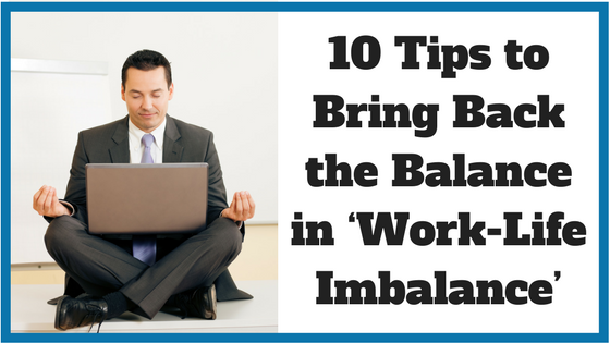 10 Tips to Bring Back the Balance in 'Work-Life Imbalance'