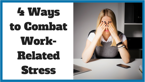 4 Ways to Combat Work-Related Stress