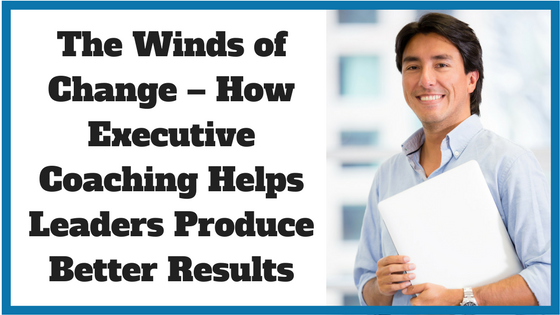 The Winds of Change – How Executive Coaching Helps Leaders Produce Better Results