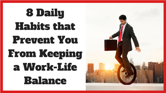 8 Daily Habits that Prevent You From Keeping a Work-Life Balance
