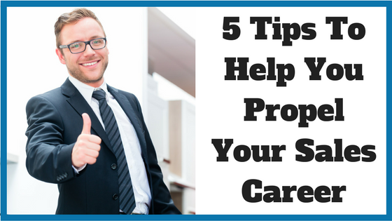 5 Tips To Help You Propel Your Sales Career