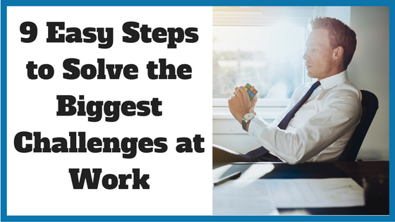 9 Easy Steps to Solve the Biggest Challenges at Work