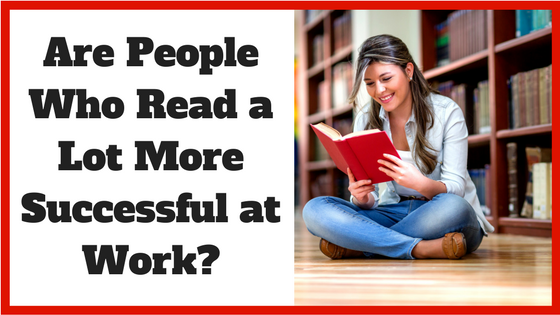 Are People Who Read a Lot More Successful at Work_